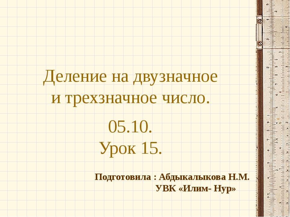 Деление на двузначное и трехзначное число. 05.10. Урок 15. Подготовила : Абды...