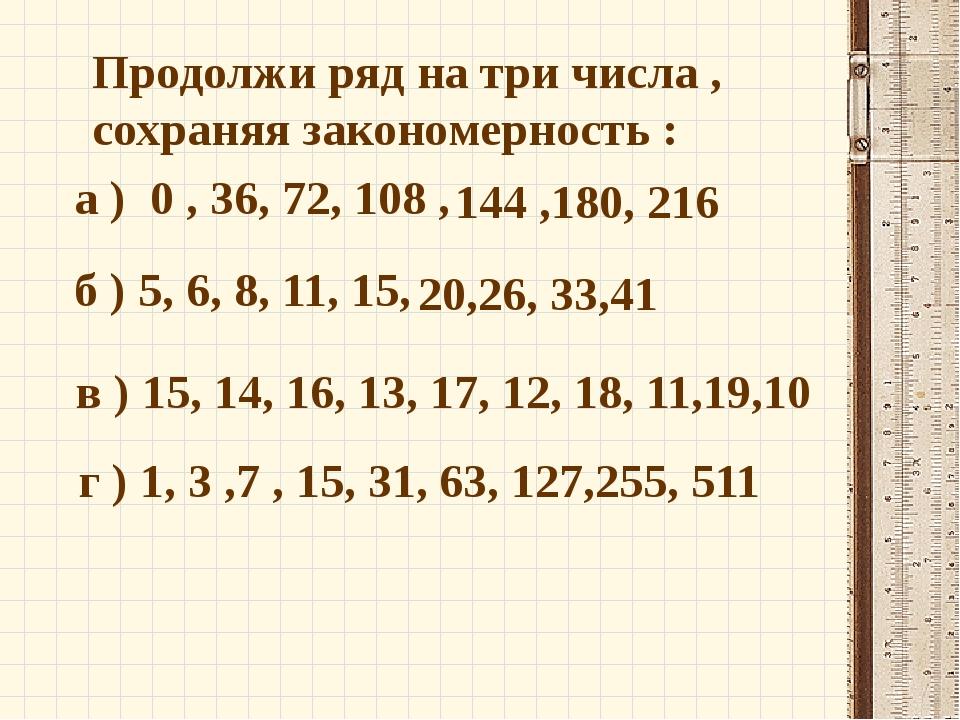 Продолжи ряд на три числа , сохраняя закономерность : а ) 0 , 36, 72, 108 , в...