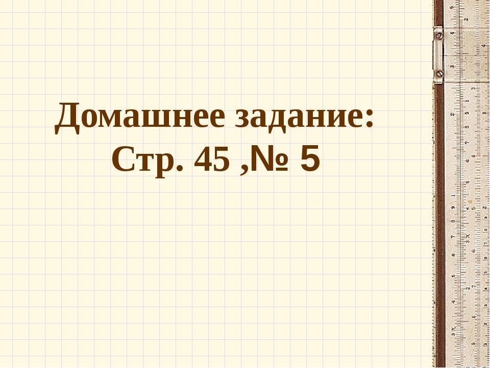 Домашнее задание: Стр. 45 ,№ 5