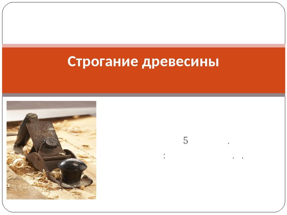 Урок для 5 класса. Учитель: Ларионов М.С. Строгание древесины