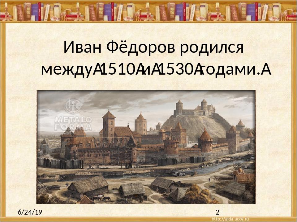 Иван Фёдоров родился между1510и1530гoдами.