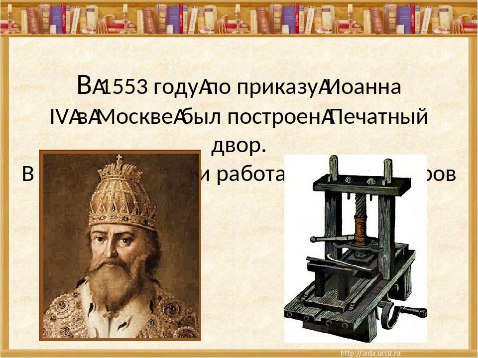 В1553 годупо приказуИоанна IVвМосквебыл построенПечатный двор. В этой...