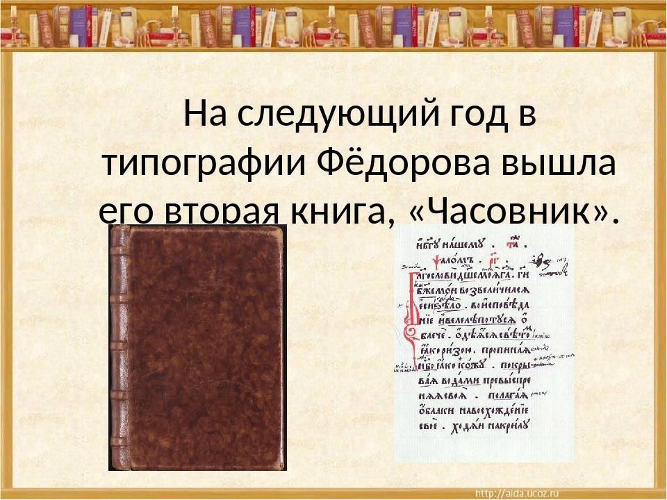 На следующий год в типографии Фёдорова вышла его вторая книга, «Часовник».