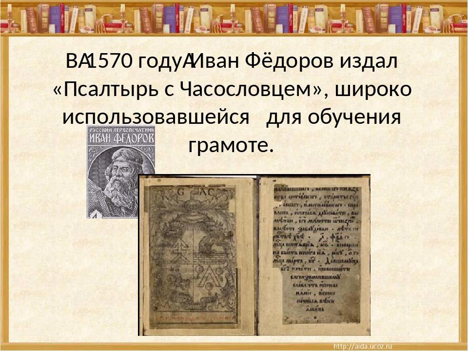 В1570 годуИван Фёдоров издал «Псалтырь с Часословцем», широко использовавше...