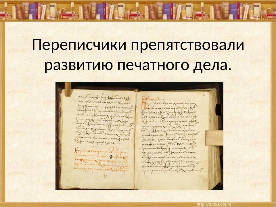 Переписчики препятствовали развитию печатного дела.