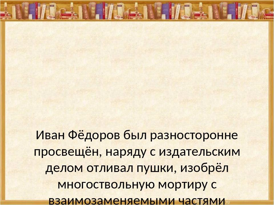 Иван Фёдоров был разносторонне просвещён, наряду с издательским делом отлива...