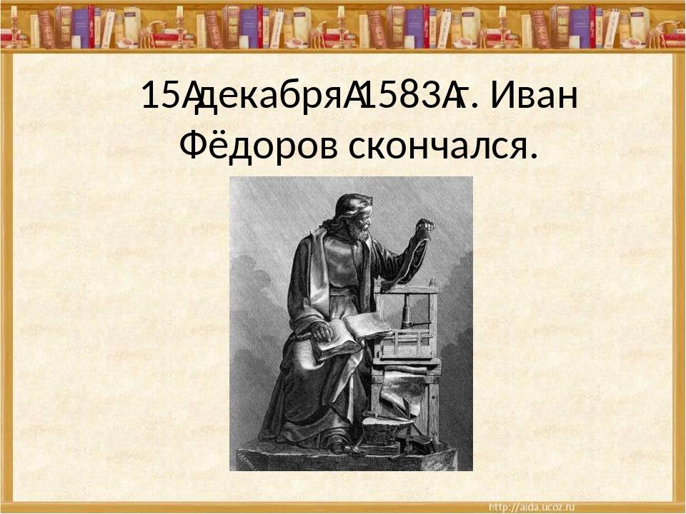 15декабря1583г. Иван Фёдоров скончался.