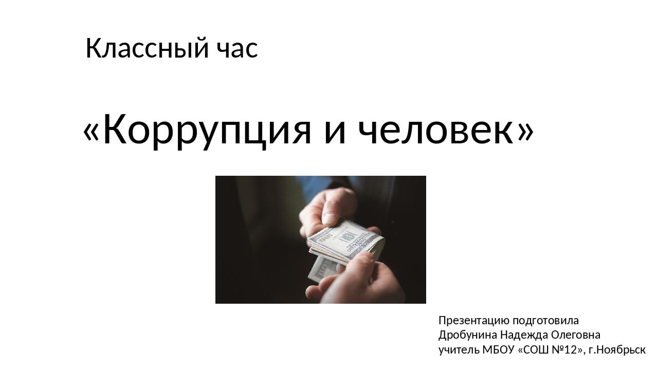 Классный час «Коррупция и человек» Презентацию подготовила Дробунина Надежда...