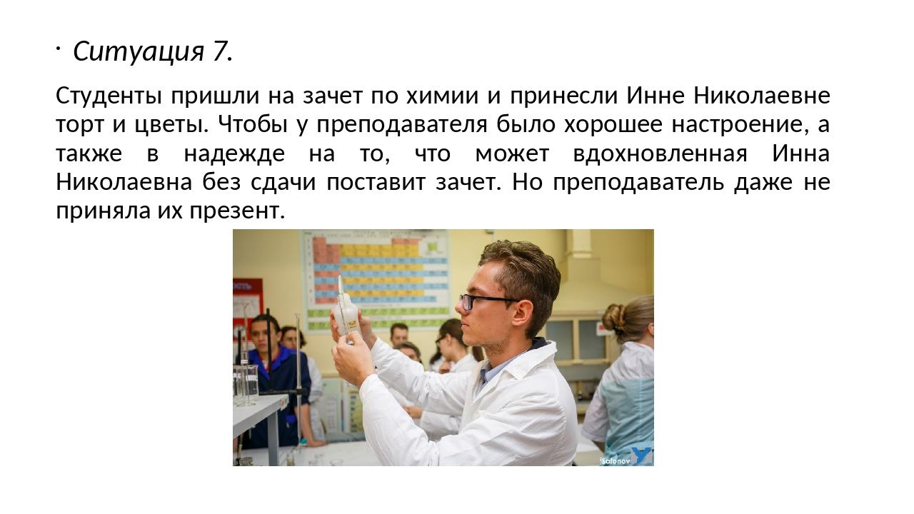 Ситуация 7. Студенты пришли на зачет по химии и принесли Инне Николаевне торт...