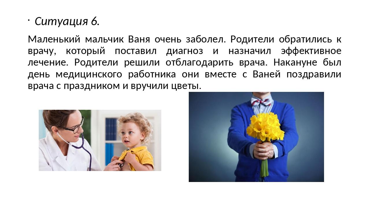 Ситуация 6. Маленький мальчик Ваня очень заболел. Родители обратились к врачу...