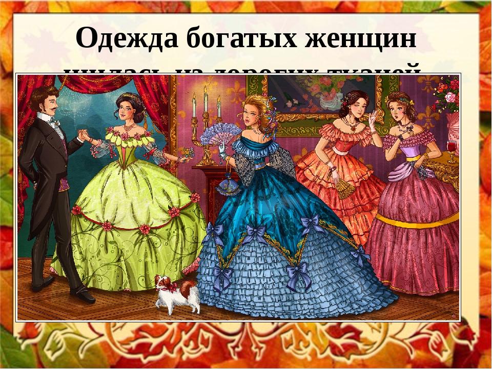 Одежда богатых женщин шилась из дорогих тканей.