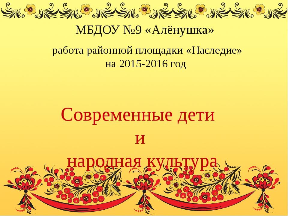 Современные дети и народная культура МБДОУ №9 «Алёнушка» работа районной пло...