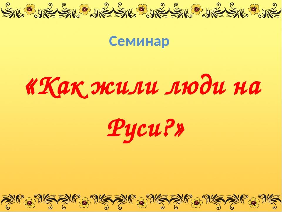 Семинар «Как жили люди на Руси?»