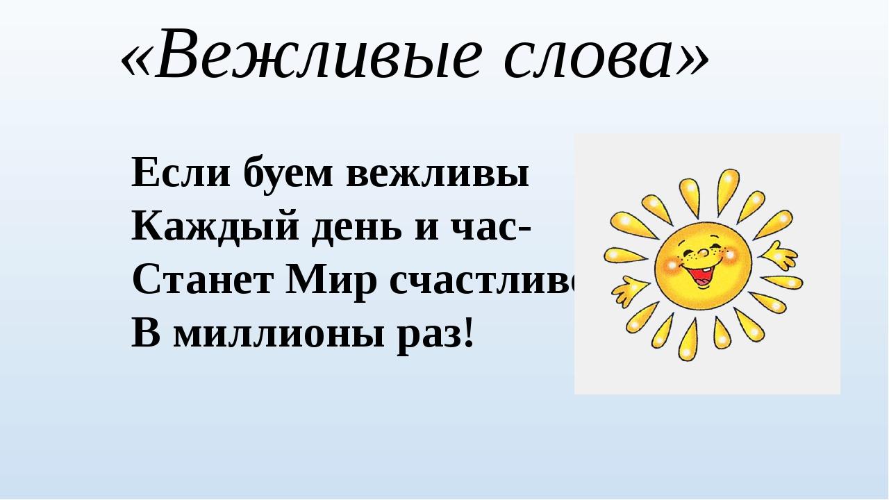 «Вежливые слова» Если буем вежливы Каждый день и час- Станет Мир счастливее В...