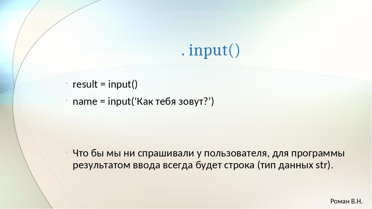 Ввод данных. input() result = input() name = input('Как тебя зовут?') Роман В...