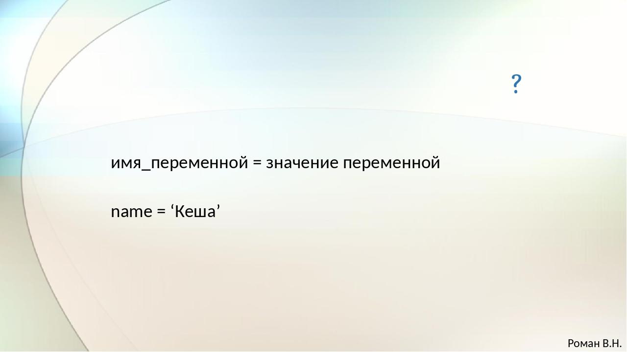Как объявить переменную? имя_переменной = значение переменной name = 'Кеша' Р...