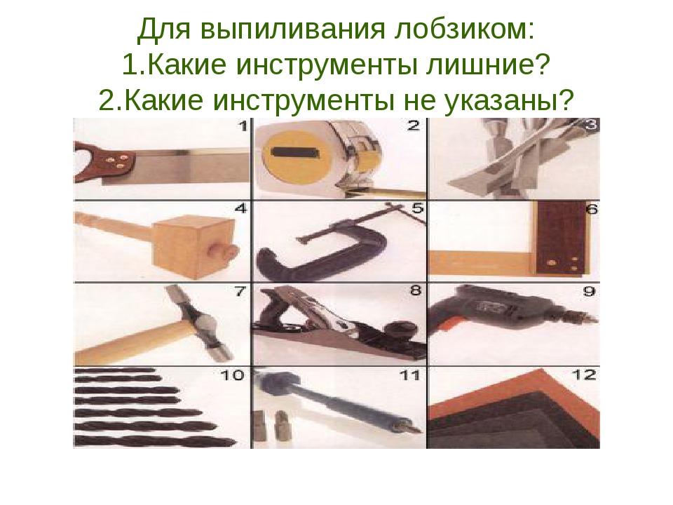 Для выпиливания лобзиком: 1.Какие инструменты лишние? 2.Какие инструменты не...