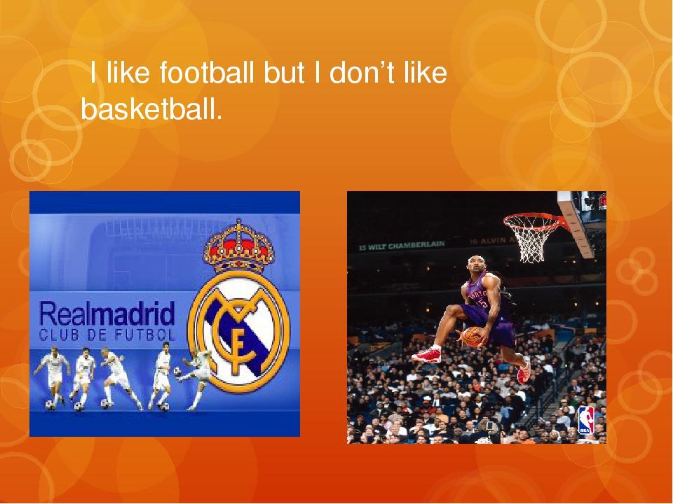 I like football but I don't like basketball.