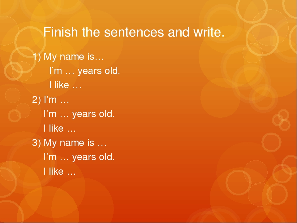 Finish the sentences and write. 1) My name is… I'm … years old. I like … 2)...