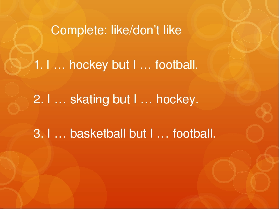 Complete: like/don't like 1. I … hockey but I … football. 2. I … skating but...
