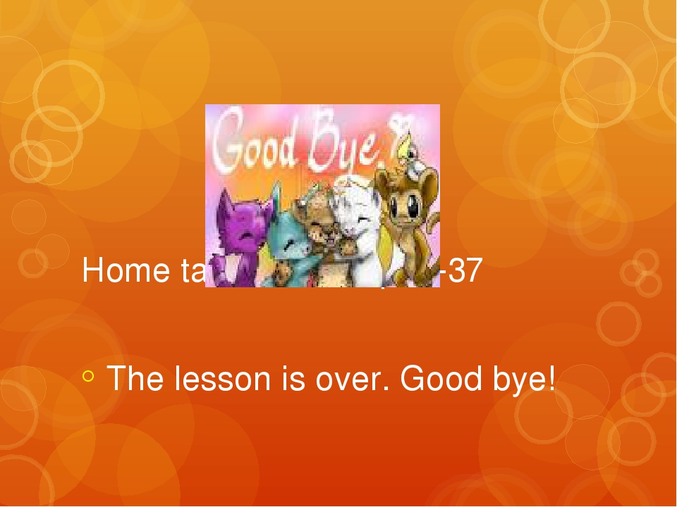 Home task: ex1,4,5 p36-37 The lesson is over. Good bye!
