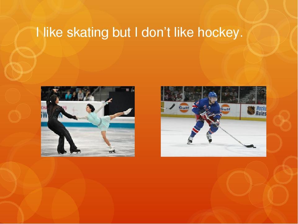 I like skating but I don't like hockey.