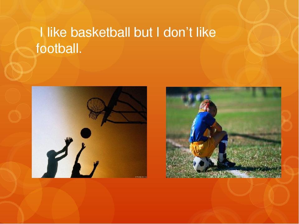 I like basketball but I don't like football.