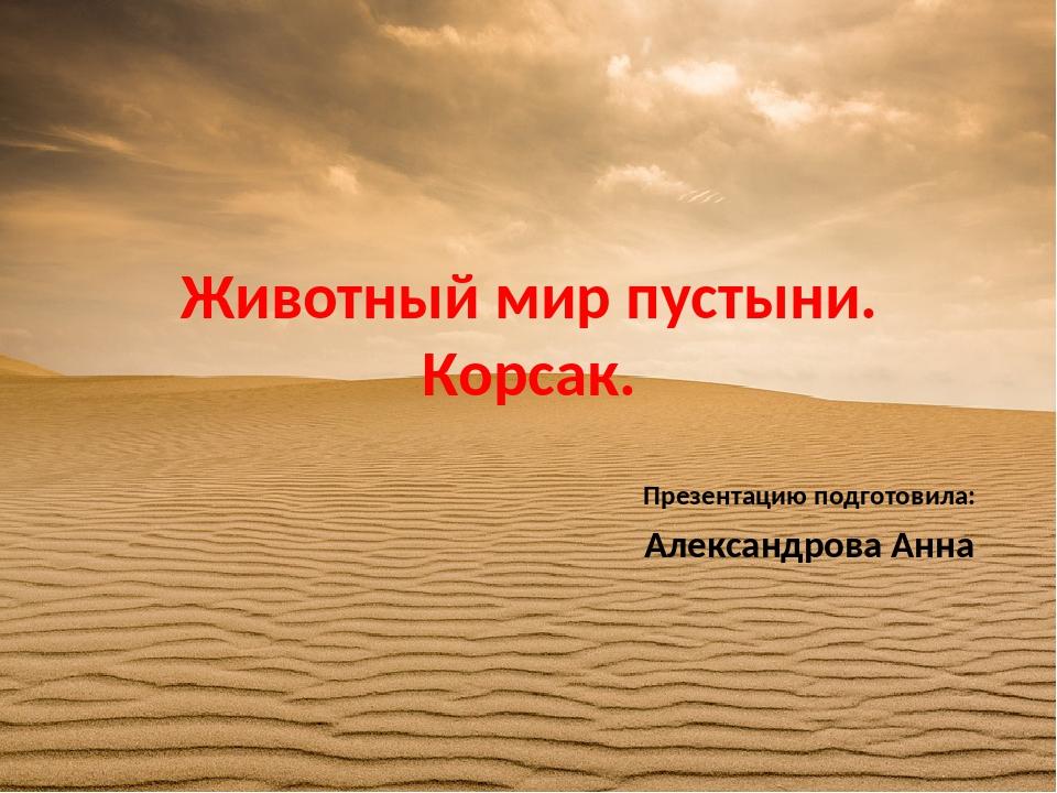Животный мир пустыни. Корсак. Презентацию подготовила: Александрова Анна