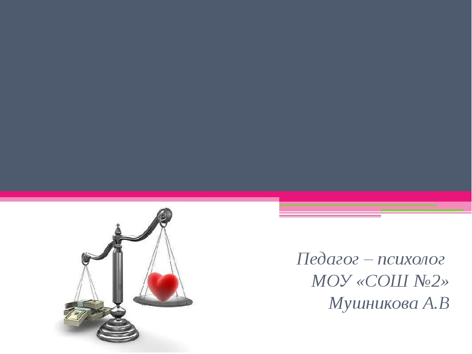 Тема: Ценности жизни Педагог – психолог МОУ «СОШ №2» Мушникова А.В