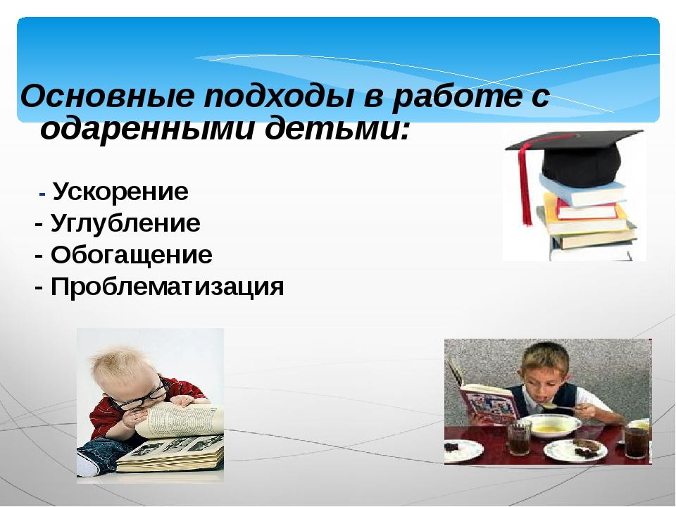 Основные подходы в работе с одаренными детьми: - Ускорение - Углубление - Об...