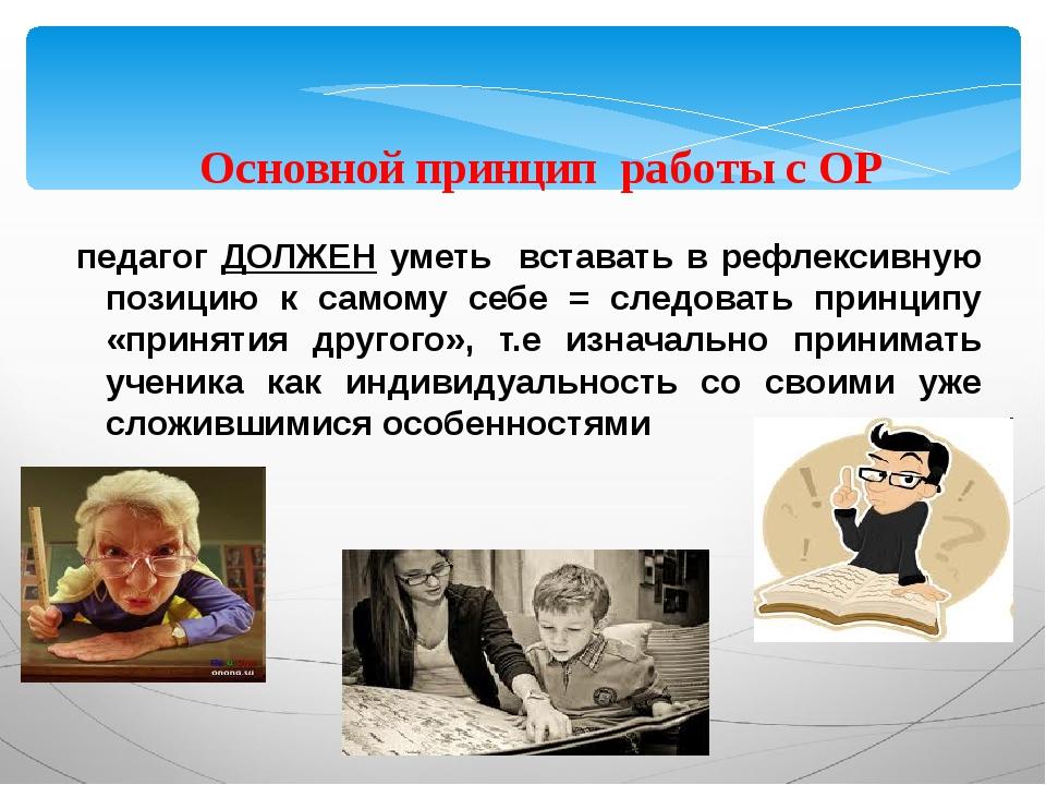 Основной принцип работы с ОР педагог ДОЛЖЕН уметь вставать в рефлексивную по...