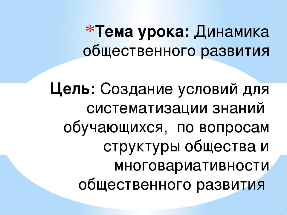 Тема урока: Динамика общественного развития Цель: Создание условий для систем...