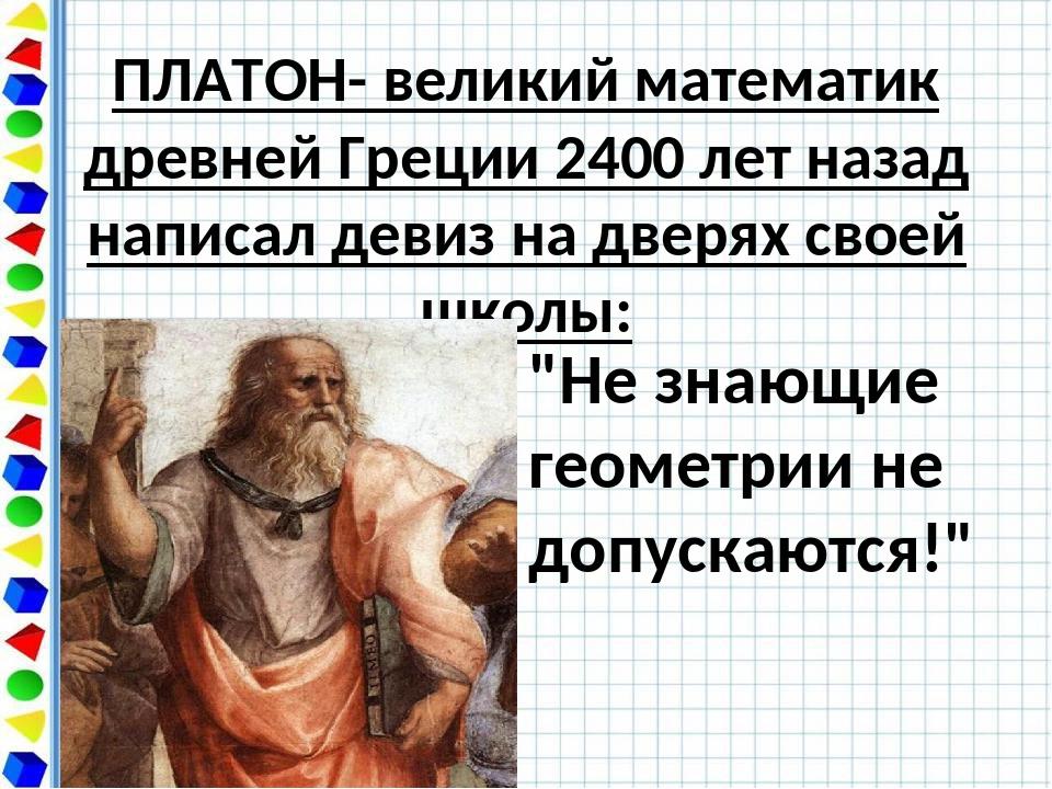 ПЛАТОН- великий математик древней Греции 2400 лет назад написал девиз на двер...