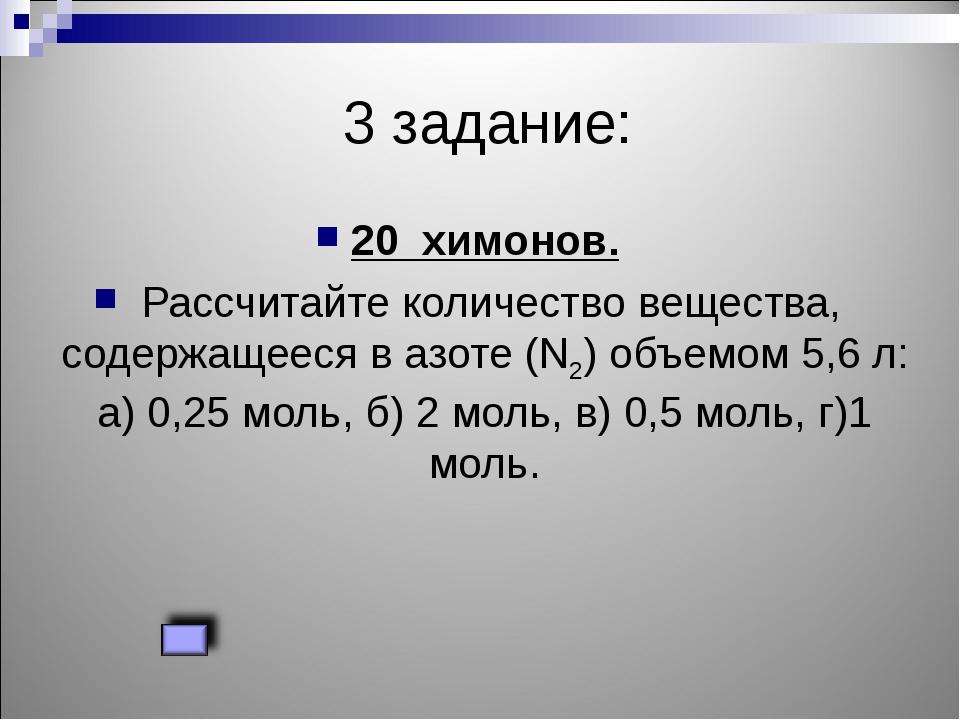 3 задание: 20 химонов. Рассчитайте количество вещества, содержащееся в азоте...