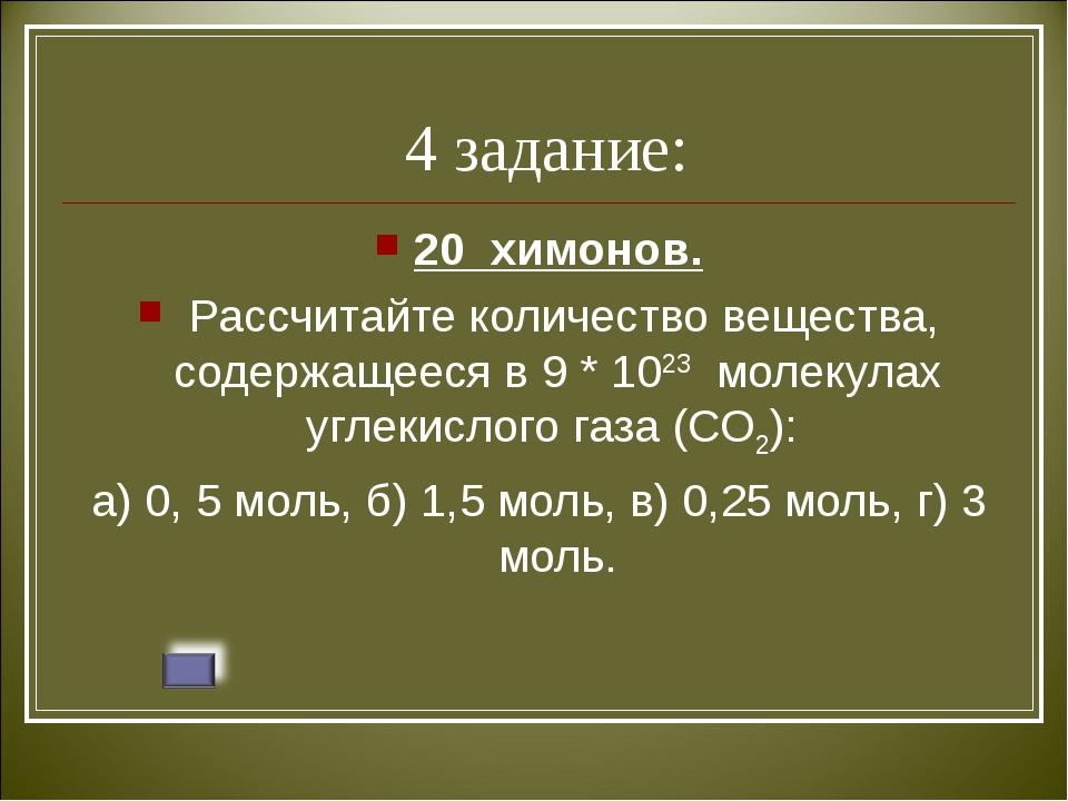 4 задание: 20 химонов. Рассчитайте количество вещества, содержащееся в 9 * 1...