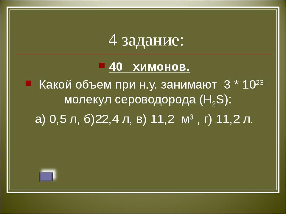 4 задание: 40 химонов. Какой объем при н.у. занимают 3 * 1023 молекул серово...