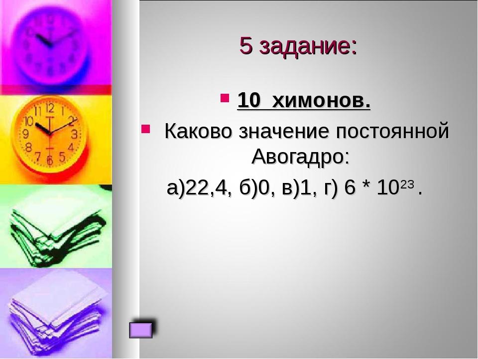 5 задание: 10 химонов. Каково значение постоянной Авогадро: а)22,4, б)0, в)1...