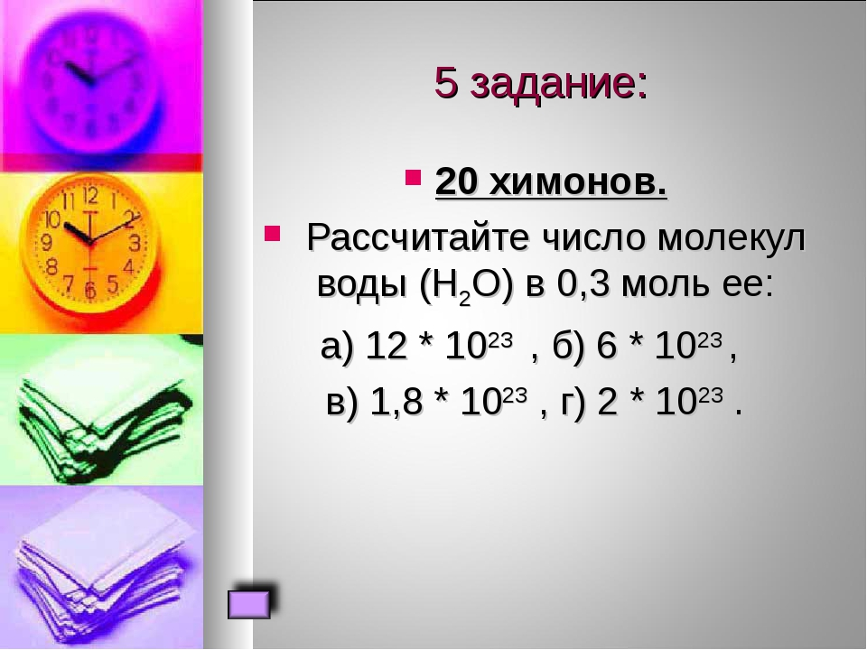 5 задание: 20 химонов. Рассчитайте число молекул воды (Н2О) в 0,3 моль ее: а...