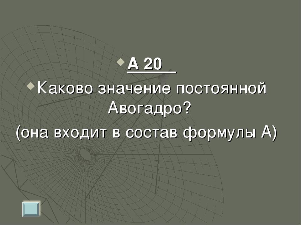 А 20 Каково значение постоянной Авогадро? (она входит в состав формулы А)