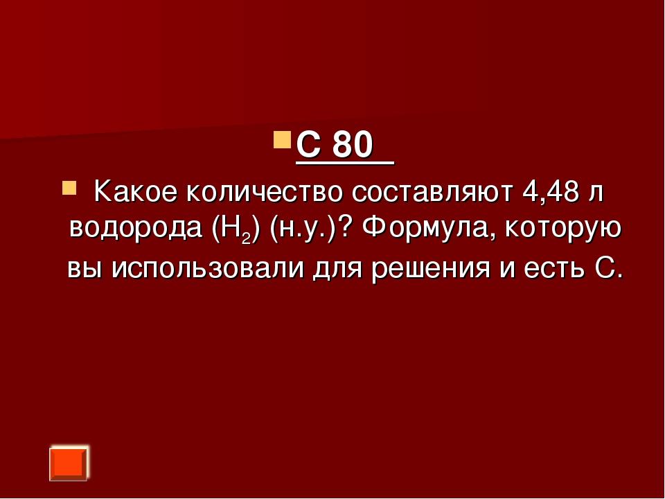 С 80 Какое количество составляют 4,48 л водорода (Н2) (н.у.)? Формула, котору...