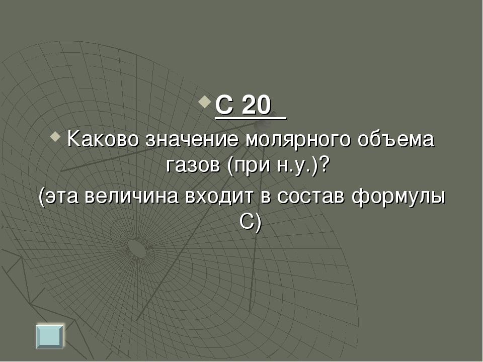 С 20 Каково значение молярного объема газов (при н.у.)? (эта величина входит...