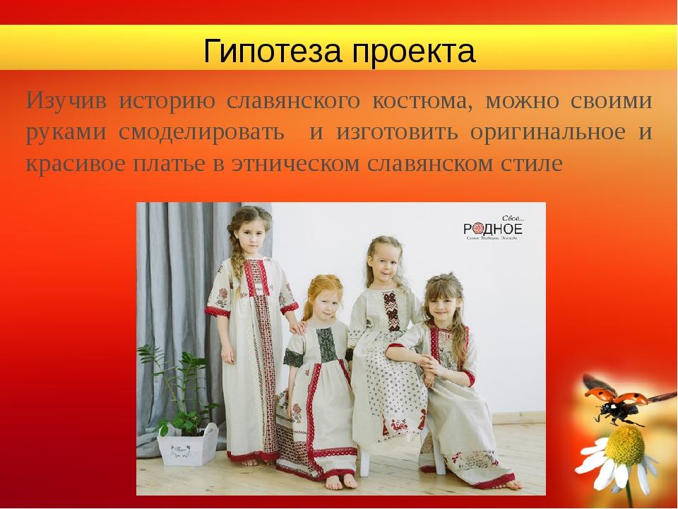 Гипотеза проекта Изучив историю славянского костюма, можно своими руками смод...