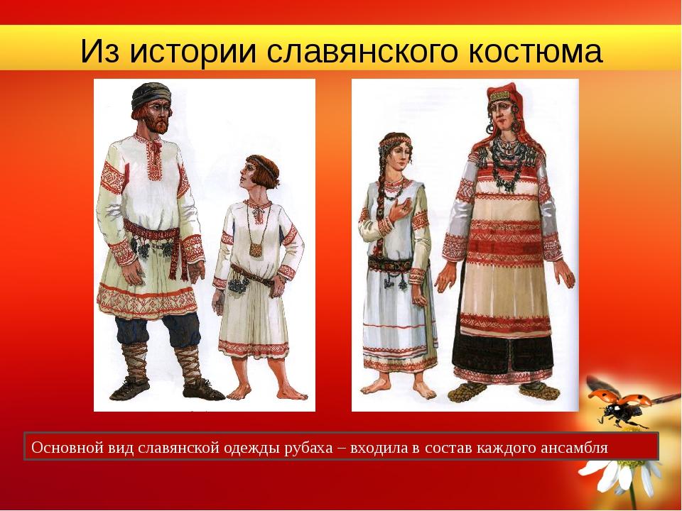 Из истории славянского костюма Основной вид славянской одежды рубаха – входил...