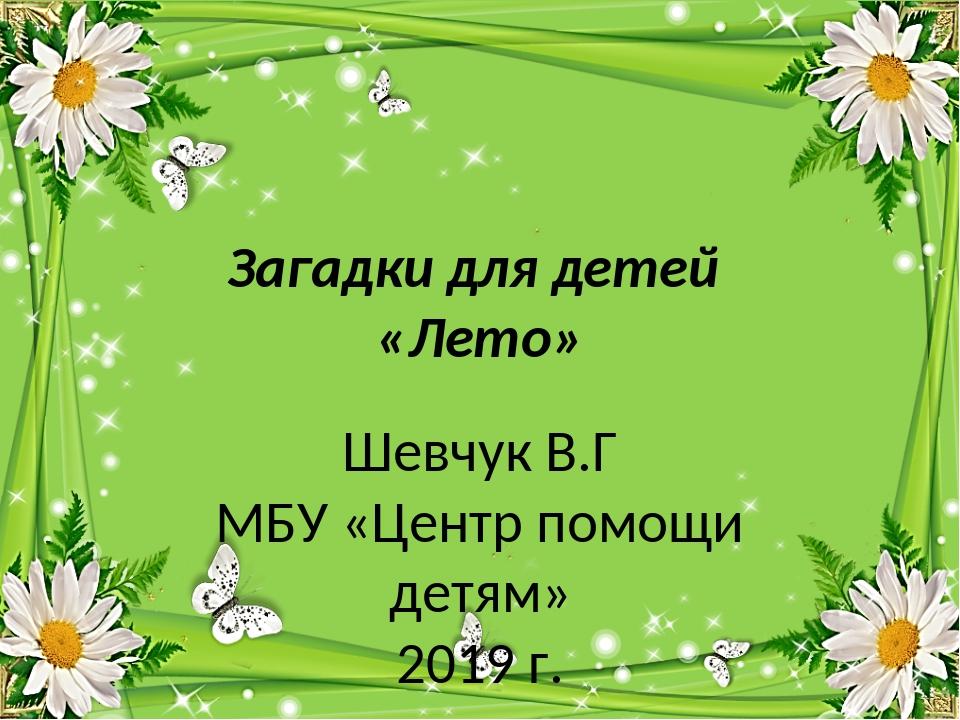 Загадки для детей «Лето» Шевчук В.Г МБУ «Центр помощи детям» 2019 г.