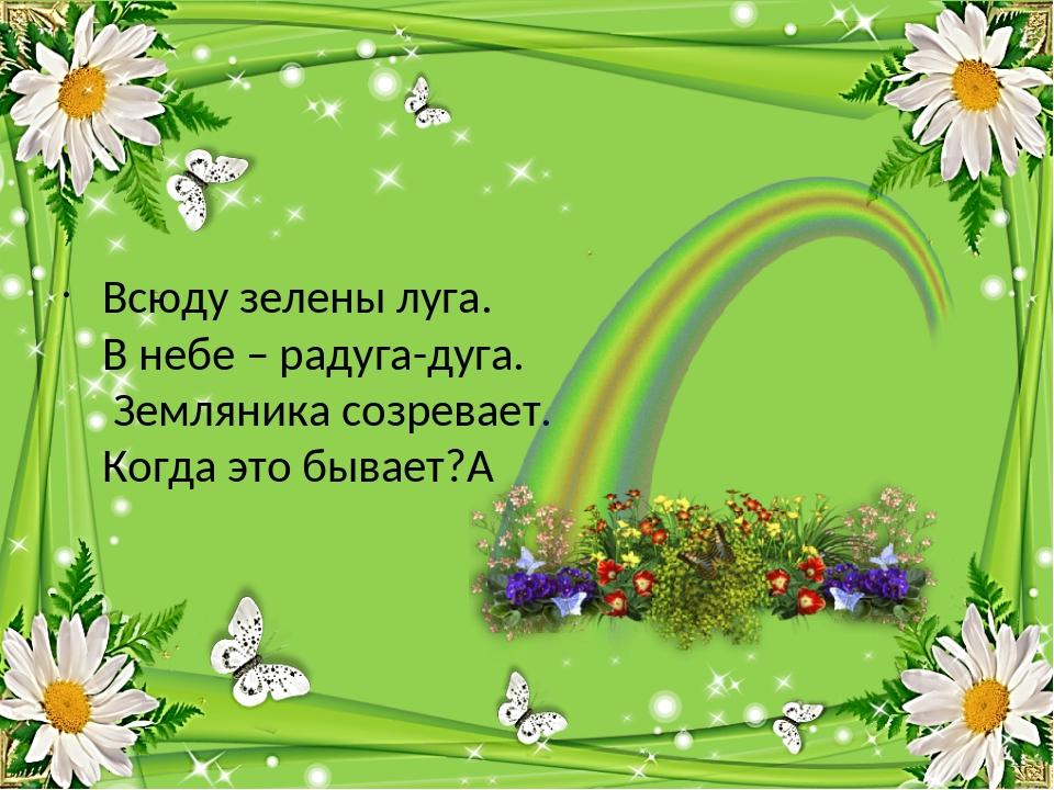 Всюду зелены луга. В небе – радуга-дуга. Земляника созревает. Когда это быва...