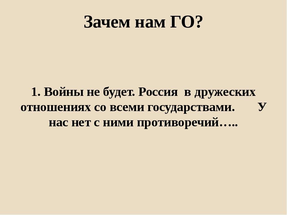 Зачем нам ГО? 1. Войны не будет. Россия в дружеских отношениях со всеми госуд...