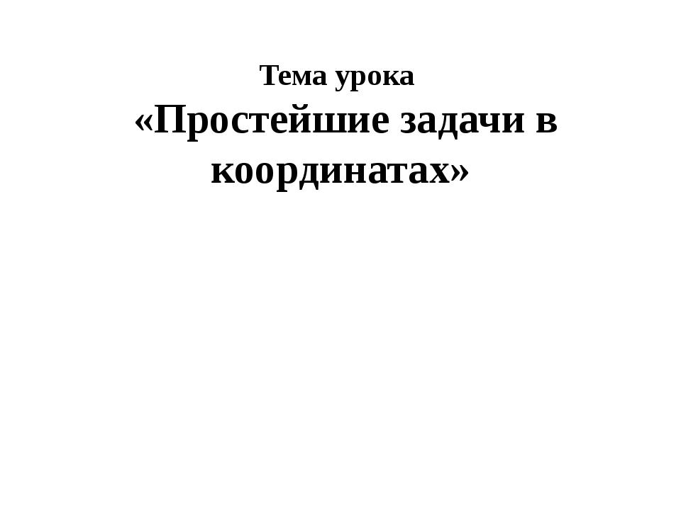 Тема урока «Простейшие задачи в координатах»