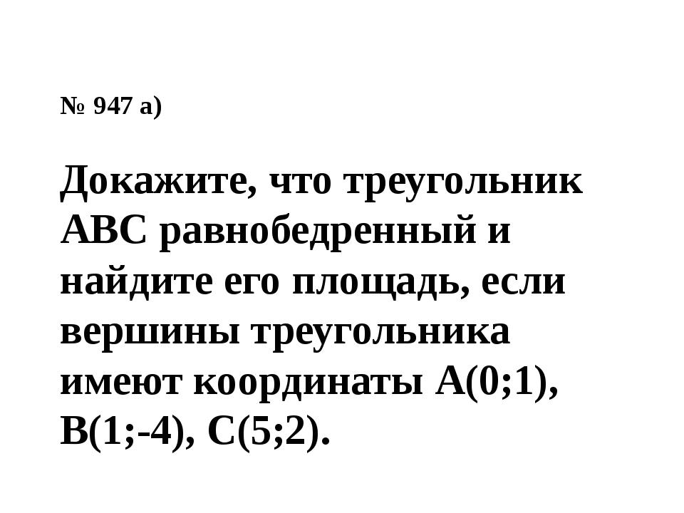 № 947 а) Докажите, что треугольник АВС равнобедренный и найдите его площадь,...