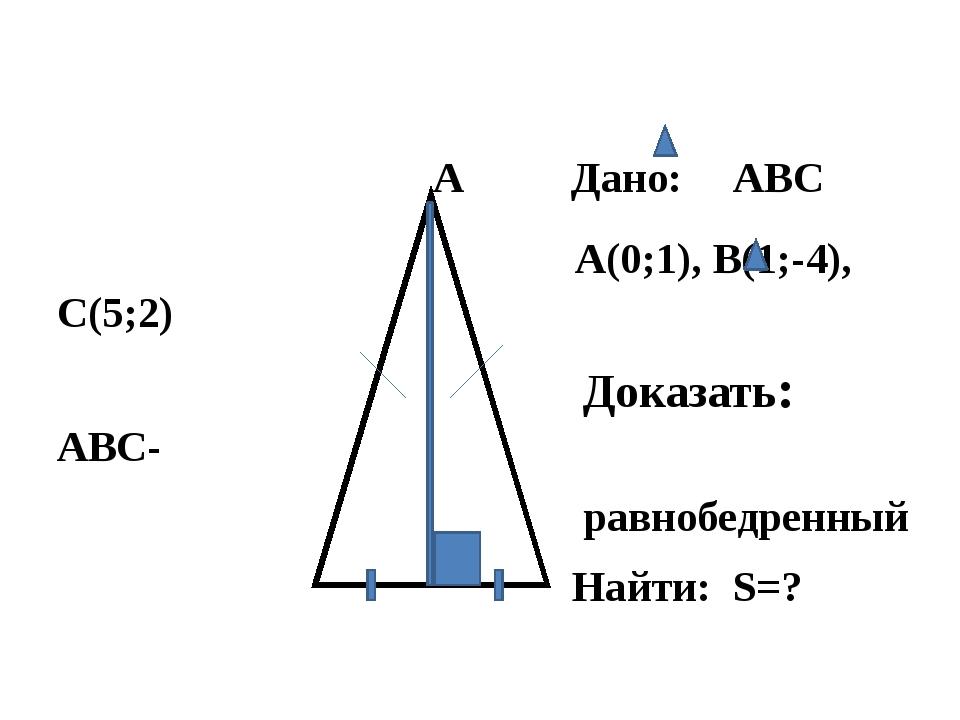 А Дано: ABC А(0;1), В(1;-4), С(5;2) Доказать: ABC- равнобедренный Найти: S=?...