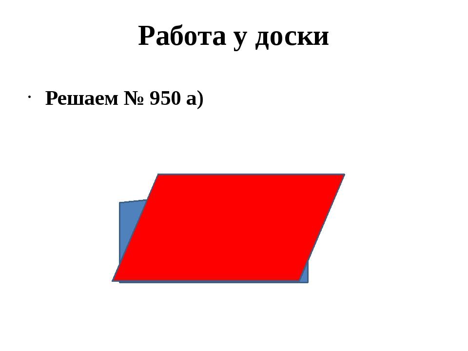 Работа у доски Решаем № 950 а)